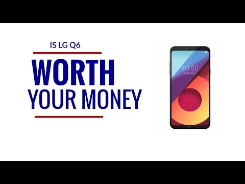 Is LG Q6 worth your hard earned money?