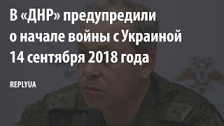 В «ДНР» предупредили о начале войны с Украиной 14 сентября 2018 года