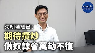【珍言真語】朱凱廸議員(3):何君堯案最新進展;反送中塑造新一代;平民比議員更危險;香港精英子女財產在外國,最無資格講愛國。