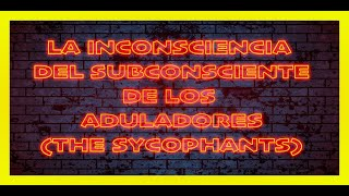 THE UNCONSCIOUSNESS OF THE SUBCONSCIOUS OF THE ADULATORS.