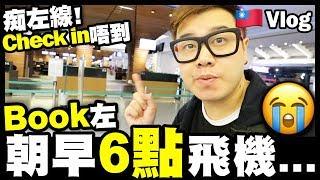 【Vlog】痴左線!book左朝早6點飛機...😭Check in唔到 🇹🇼