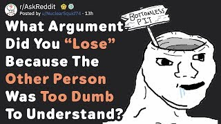 """What Argument Did You """"Lose"""" Because The Other Person Was Too Dumb? (AskReddit)"""