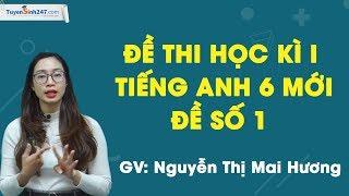 Đề thi học kì I tiếng Anh 6 mới – Đề số 1 – Cô giáo Nguyễn Thị Mai Hương