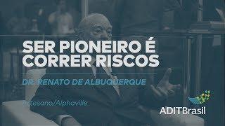 Ser pioneiro é correr riscos - Renato de Albuquerque