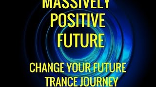 Guided Trance Journey: Change the Future--Massively Positive Future. Hypnosis