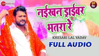 नईखन ड्राईवर भतरा रे Naikhan Driver Bhatra Re   Full Audio | Khesari Lal Yadav