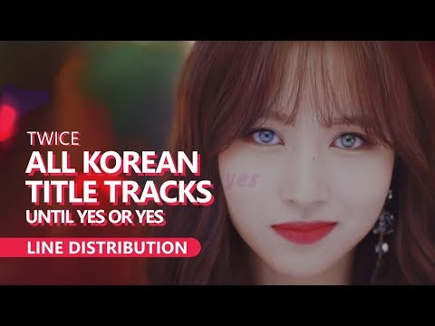 TWICE 트와이스 - ALL KOREAN TITLE TRACKS Until Yes Or Yes | Line Distribution