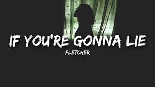 FLETCHER   If You're Gonna Lie (Lyrics)