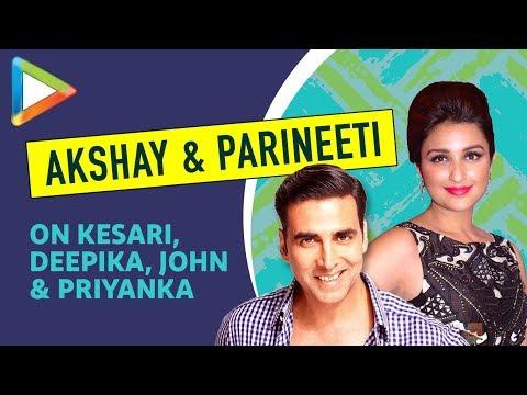 Akshay Kumar & Parineeti Chopra EXCLUSIVE On Kesari, Deepika, Karan Johar, John & Priyanka