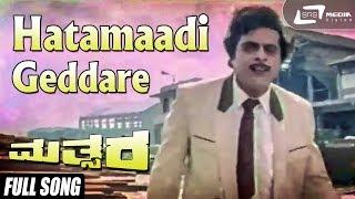 Mathsara | Hatamaadi Geddare | Kannada Full Video Song | Ambarish