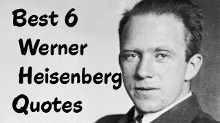 Best 6 Werner Heisenberg Quotes (Author of Physics and Philosophy)