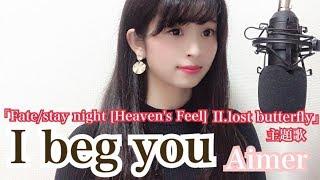 I beg you  /  Aimer  【 Fate / stay  night ( heaven's feel ) II. lost  butterfjy 】 主題歌