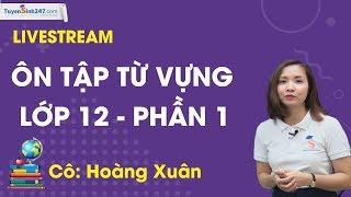 Ôn tập từ vựng lớp 12 - Phần 1 - GV: Hoàng Xuân