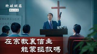 《衝破網羅》精彩片段:在宗教裡信主能蒙拯救嗎?