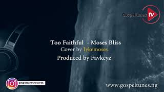 GospelTunes Tv: Too Faithful – Moses Bliss – cover by Iyke Moses
