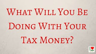 What Will You Be Doing With Your Tax Money?
