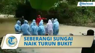 Viral Video Perjuangan Relawan Makamkan Pasien Covid-19, Seberangi Sungai hingga Naik Turun Bukit