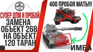 ЗАМЕНА ОБЪЕКТ 268 НА ОБЪЕКТ 120 ТАРАН! ИМБА! САМОЕ ПРОБИВНОЕ И ДПМНОЕ ОРУДИЕ В ИГРЕ! World of Tanks