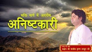 Bhakti Marg Mein Awarodh Anishtkari || Shri Sanjeev Krishna Thakur Ji