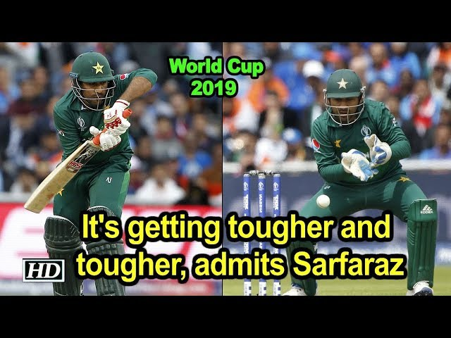 World Cup 2019 | It's getting tougher and tougher, admits Sarfaraz