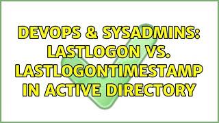 DevOps & SysAdmins: lastLogon vs. lastLogonTimestamp in Active Directory (2 Solutions!!)