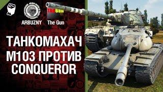 М103 против Conqueror - Танкомахач №36 - от ARBUZNY и TheGUN [World of Tanks]