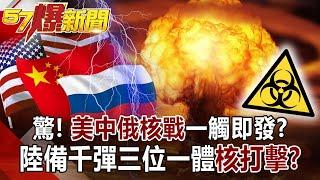 【57爆新聞】驚!美中俄「核戰」一觸即發? 陸備千彈三位一體「核打擊」!?