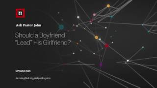 "Should a Boyfriend ""Lead"" His Girlfriend? // Ask Pastor John"
