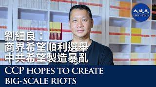 【珍言真語】專訪劉細良(11): 香港建制商界希望順利選舉,但中共希望製造大規模暴亂,之後進行利益重組;在前線打人的警察,都不希望戰爭結束,害怕被清算。