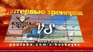 Интервью тренеров ХК «Астана» и ХК «Ertis» по итогам двух игр. (1:2, 1:2)