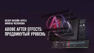 Adobe After Effects: продвинутый уровень. Обзор курса. Никита Чесноков