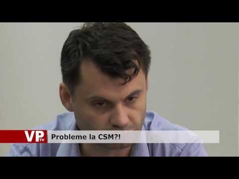 Probleme la CSM?!