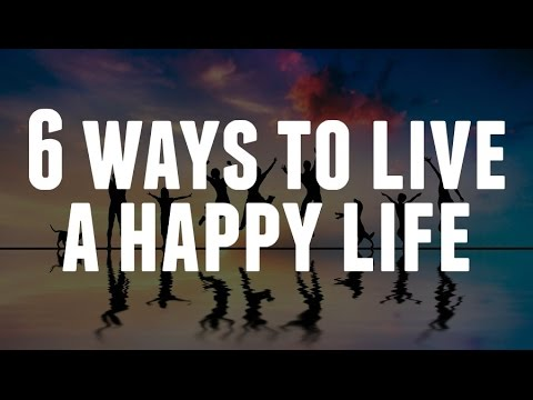 6 Ways To Live A Happy Life