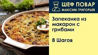 Запеканка из макарон с грибами . Рецепт от шеф повара Максима Григорьева
