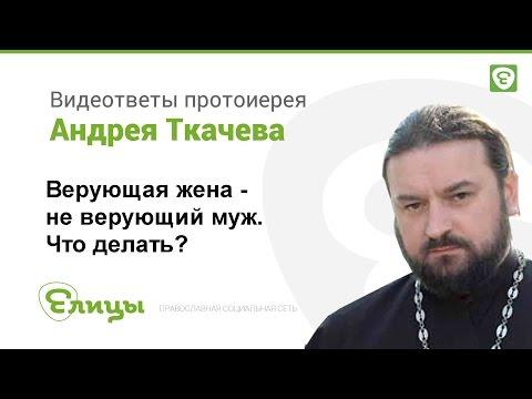 Неверующий муж при верующей жене. Как быть? Протоиерей Андрей Ткачев