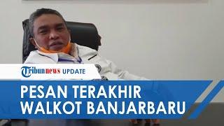 Pesan Terakhir Walkot Banjarbaru Nadjmi Adhani sebelum Berpulang: Covid-19 Nyata, Jangan Diremehkan