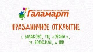 Праздничное открытие Галамарт в г. Балаково, ТЦ «Оранж»