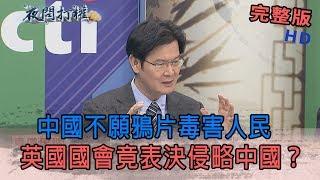 2019.05.10夜問打權完整版(上) 中國不願鴉片毒害人民 英國國會竟表決侵略中國?