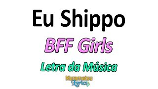 BFF Girls   Eu Shippo   Letra  Lyrics