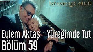 İstanbullu Gelin 59. Bölüm   Eylem Aktaş   Yüreğimden Tut