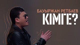 Бауыржан Ретбаев – Кімге