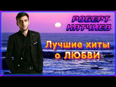 Роберт Катчиев – Лучшие хиты о любви | Шансон Юга