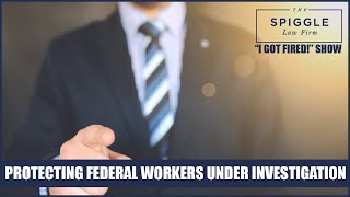 """Protecting Federal Workers Under Investigation - """"I Got Fired!"""" Show From The Spiggle Law Firm"""