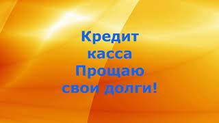 Кредит касса Прощаю свои долги!!!Подписчик