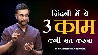 Ye 3 Kaam Kabhi Mat Karna - Motivational Video By Sandeep Maheshwari