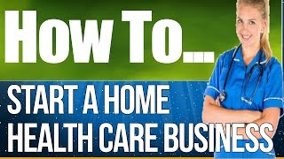 How to  Start A Home Health Care Business