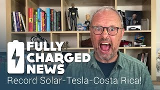 Record Solar-Tesla-Costa Rica! | Fully Charged News