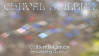 "Cheval Sombre – ""California Lament"" (for Caught by the River)"