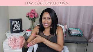 How to Accomplish Your Goals || #CoffeeWithJess
