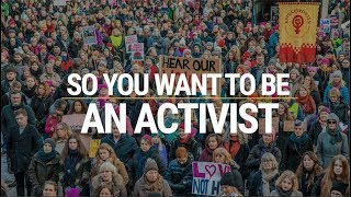 So You Want To Be An Activist